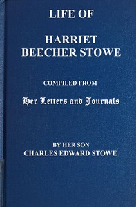 Cover of the book Life of Harriet Beecher Stowe Compiled From Her Letters and Journals by Her Son Charles Edward Stowe by Harriet Beecher Stowe