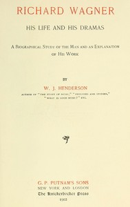Cover of the book Richard Wagner, his life and his dramas; a biographical study of the man and an explanation of his work by W. J. (William James) Henderson