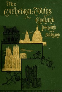 Cover of the book The cathedral towns and intervening places of England, Ireland, and Scotland : a description of cities, cathedrals, lakes, mountains, ruins and by Thomas W. Silloway