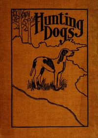 Cover of the book Hunting dogs : describes in a practical manner the training, handling, treatment, breeds, etc., best adapted for night hunting as well as gun dogs by Oliver Hartley