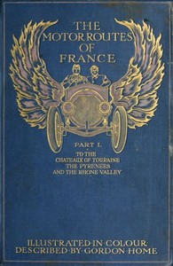 Cover of the book The motor routes of France, to the châteaux of Touraine, Biarritz, the Pyrenees, the Riviera, & the Rhone Valley; by Gordon Home